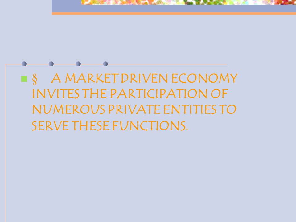  A MARKET DRIVEN ECONOMY INVITES THE PARTICIPATION OF NUMEROUS PRIVATE ENTITIES TO SERVE THESE FUNCTIONS.