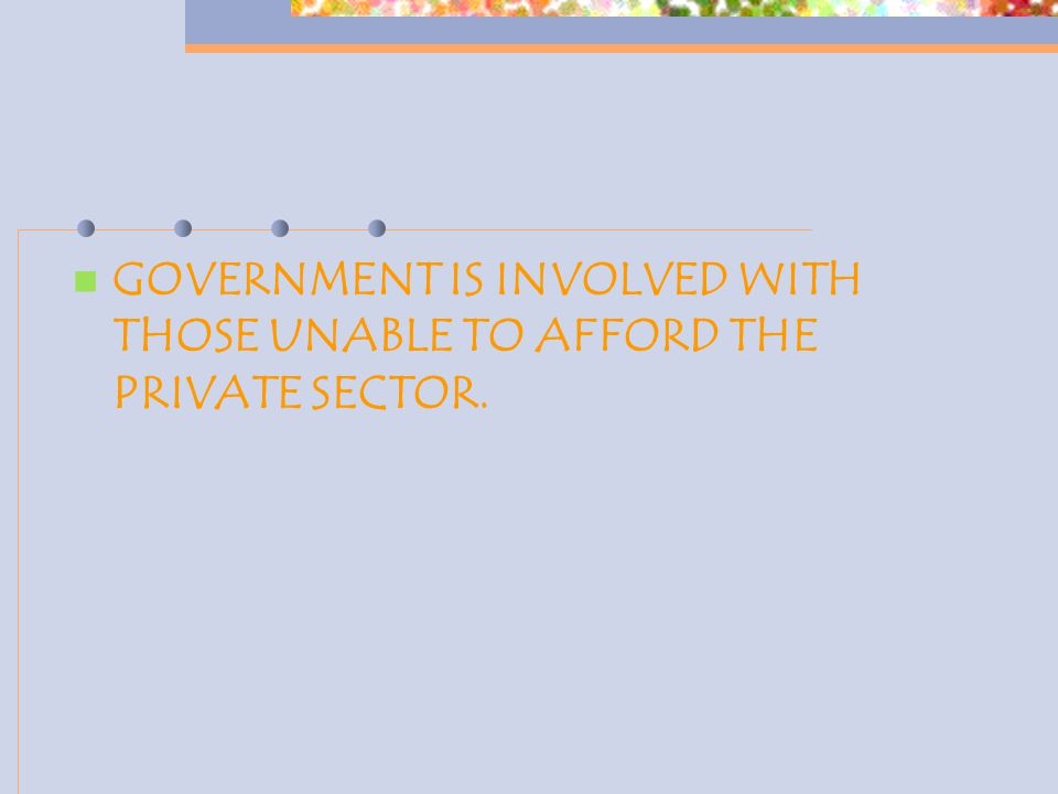 GOVERNMENT IS INVOLVED WITH THOSE UNABLE TO AFFORD THE PRIVATE SECTOR.