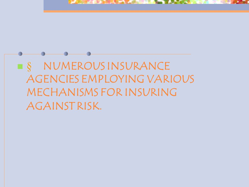  NUMEROUS INSURANCE AGENCIES EMPLOYING VARIOUS MECHANISMS FOR INSURING AGAINST RISK.