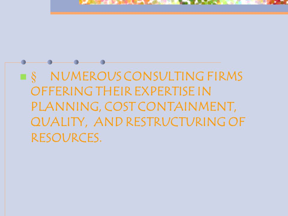  NUMEROUS CONSULTING FIRMS OFFERING THEIR EXPERTISE IN PLANNING, COST CONTAINMENT, QUALITY, AND RESTRUCTURING OF RESOURCES.