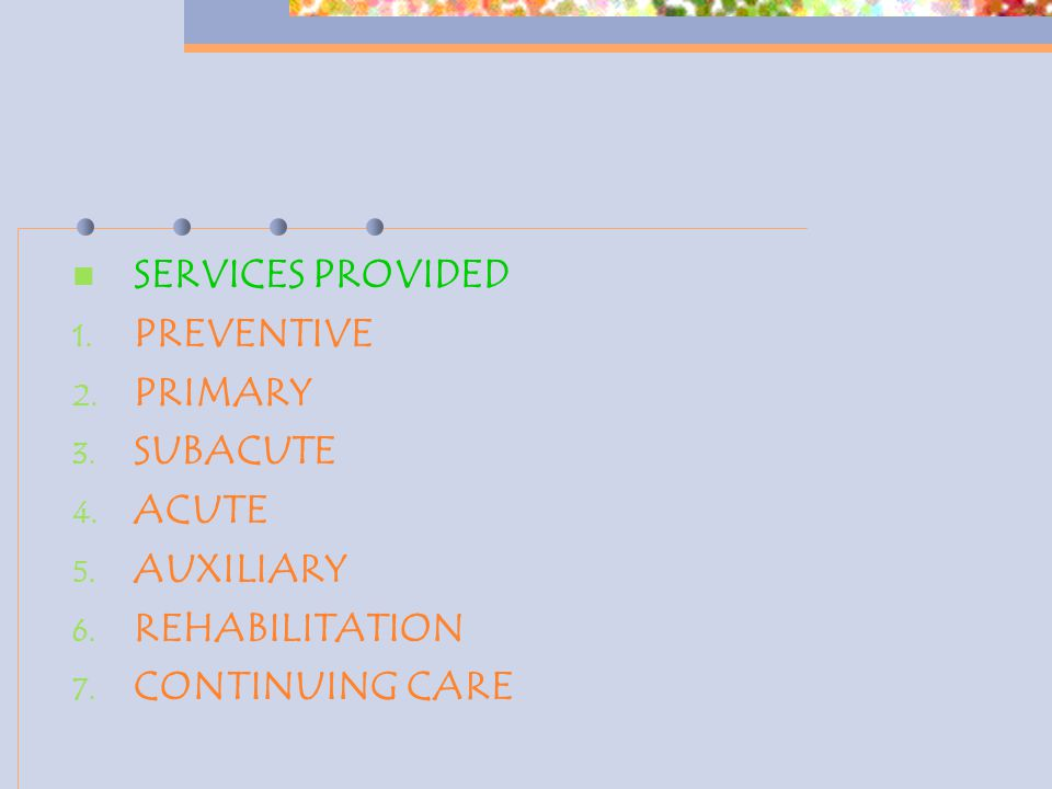 SERVICES PROVIDED 1. PREVENTIVE 2. PRIMARY 3. SUBACUTE 4. ACUTE 5. AUXILIARY 6. REHABILITATION 7. CONTINUING CARE