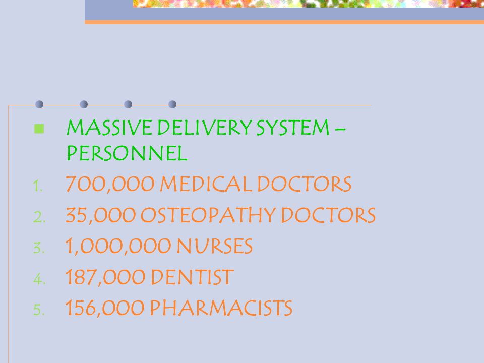 MASSIVE DELIVERY SYSTEM – PERSONNEL 1. 700,000 MEDICAL DOCTORS 2. 35,000 OSTEOPATHY DOCTORS 3. 1,000,000 NURSES 4. 187,000 DENTIST 5. 156,000 PHARMACI