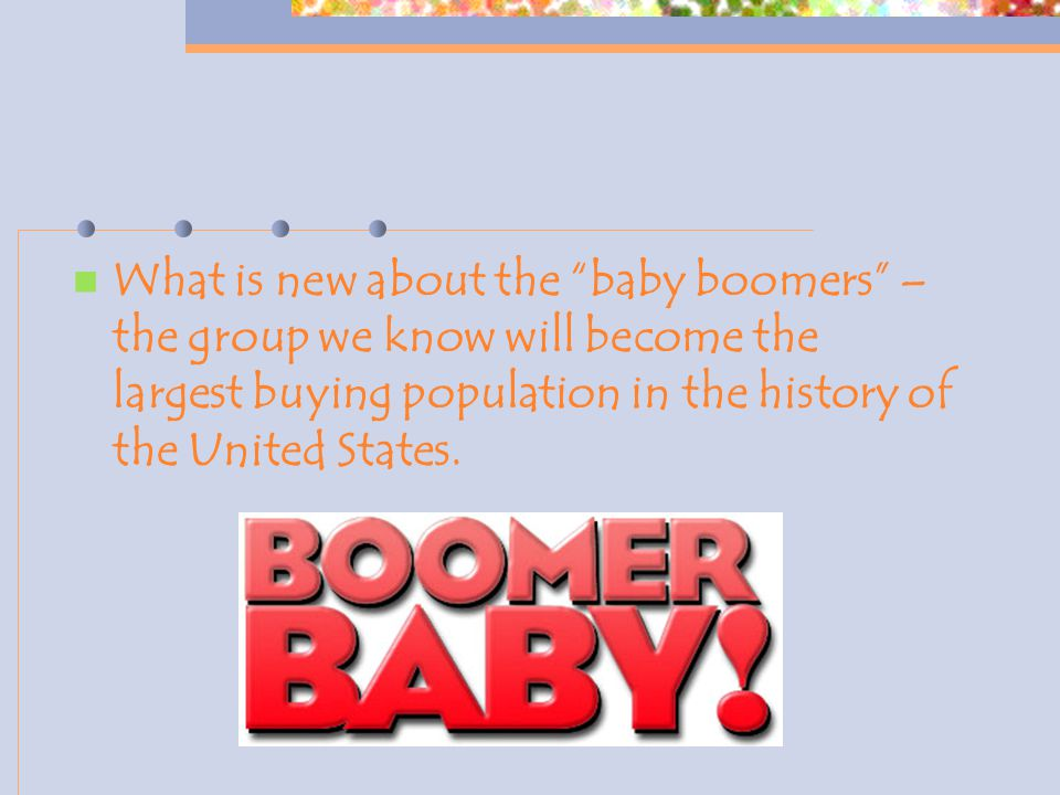 """What is new about the """"baby boomers"""" – the group we know will become the largest buying population in the history of the United States."""