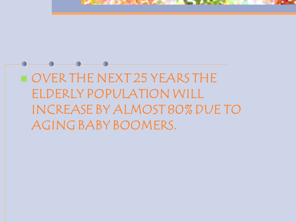 OVER THE NEXT 25 YEARS THE ELDERLY POPULATION WILL INCREASE BY ALMOST 80% DUE TO AGING BABY BOOMERS.