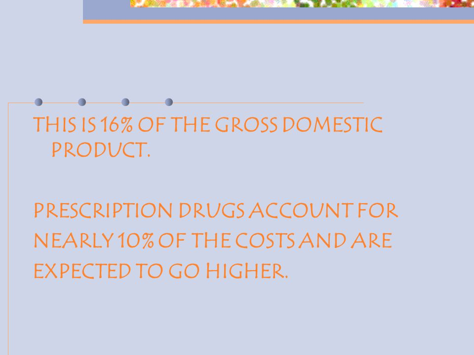 THIS IS 16% OF THE GROSS DOMESTIC PRODUCT. PRESCRIPTION DRUGS ACCOUNT FOR NEARLY 10% OF THE COSTS AND ARE EXPECTED TO GO HIGHER.