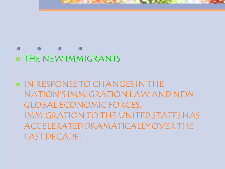 THE NEW IMMIGRANTS IN RESPONSE TO CHANGES IN THE NATION'S IMMIGRATION LAW AND NEW GLOBAL ECONOMIC FORCES, IMMIGRATION TO THE UNITED STATES HAS ACCELER