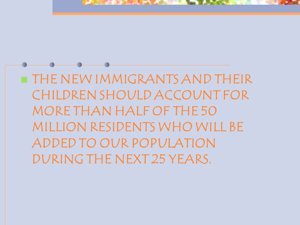 THE NEW IMMIGRANTS AND THEIR CHILDREN SHOULD ACCOUNT FOR MORE THAN HALF OF THE 50 MILLION RESIDENTS WHO WILL BE ADDED TO OUR POPULATION DURING THE NEXT 25 YEARS.