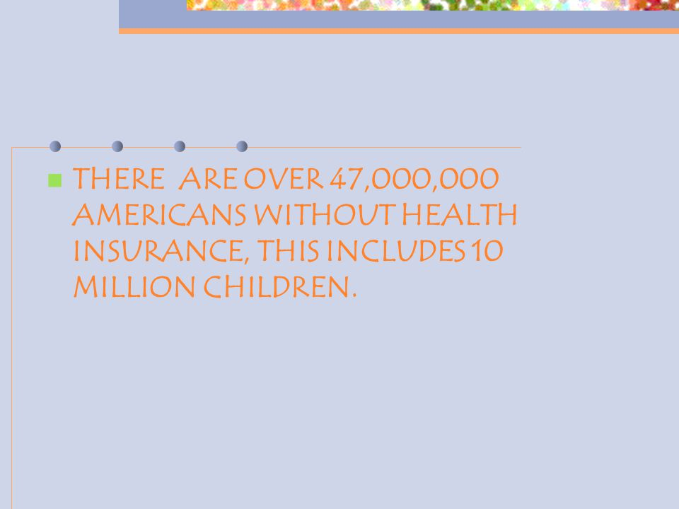 THERE ARE OVER 47,000,000 AMERICANS WITHOUT HEALTH INSURANCE, THIS INCLUDES 10 MILLION CHILDREN.