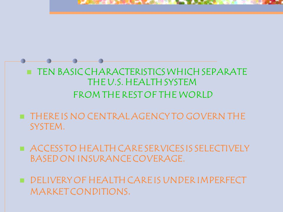 TEN BASIC CHARACTERISTICS WHICH SEPARATE THE U.S. HEALTH SYSTEM FROM THE REST OF THE WORLD THERE IS NO CENTRAL AGENCY TO GOVERN THE SYSTEM. ACCESS TO