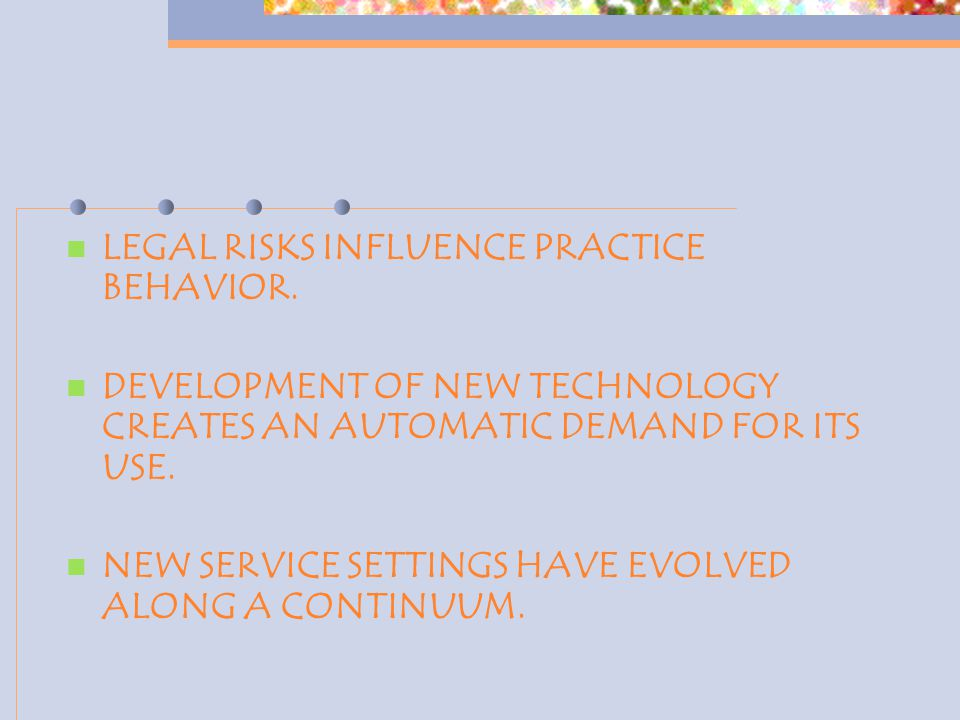 LEGAL RISKS INFLUENCE PRACTICE BEHAVIOR. DEVELOPMENT OF NEW TECHNOLOGY CREATES AN AUTOMATIC DEMAND FOR ITS USE. NEW SERVICE SETTINGS HAVE EVOLVED ALON