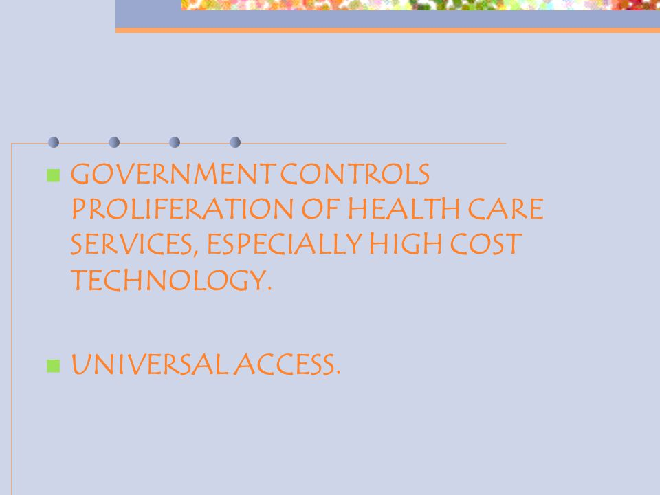GOVERNMENT CONTROLS PROLIFERATION OF HEALTH CARE SERVICES, ESPECIALLY HIGH COST TECHNOLOGY. UNIVERSAL ACCESS.