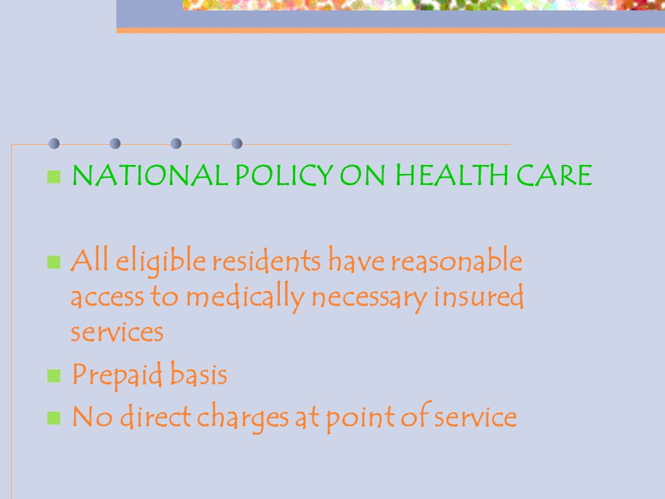 NATIONAL POLICY ON HEALTH CARE All eligible residents have reasonable access to medically necessary insured services Prepaid basis No direct charges at point of service