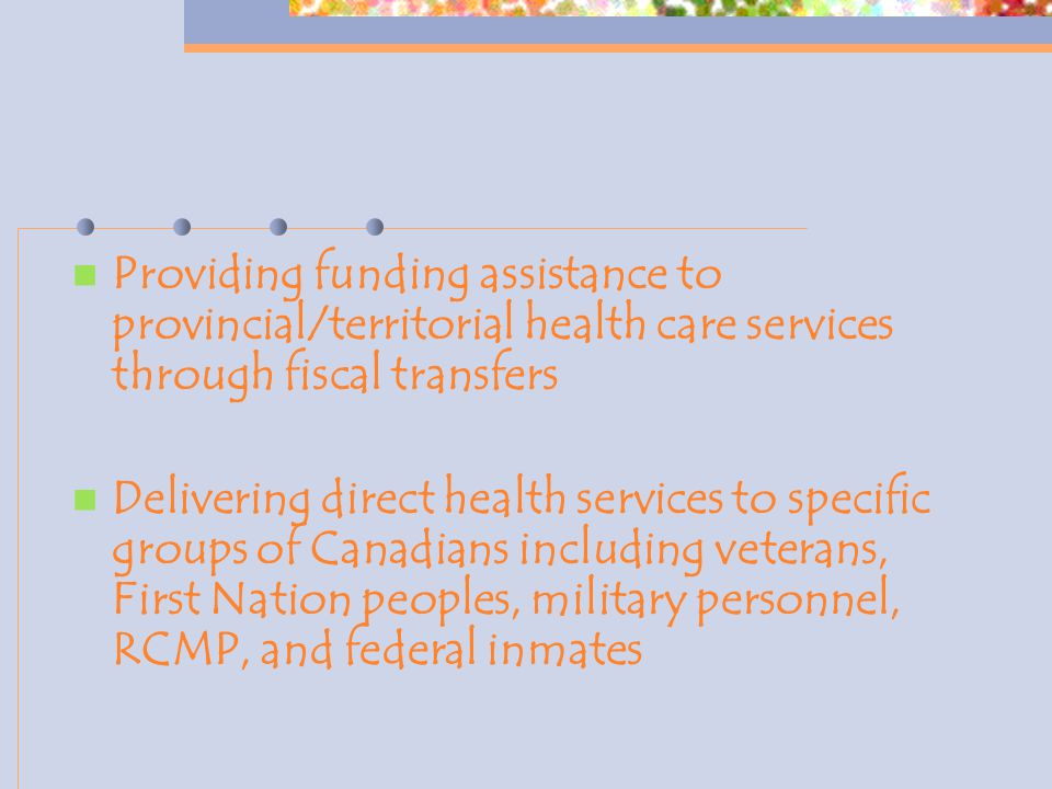 Providing funding assistance to provincial/territorial health care services through fiscal transfers Delivering direct health services to specific groups of Canadians including veterans, First Nation peoples, military personnel, RCMP, and federal inmates