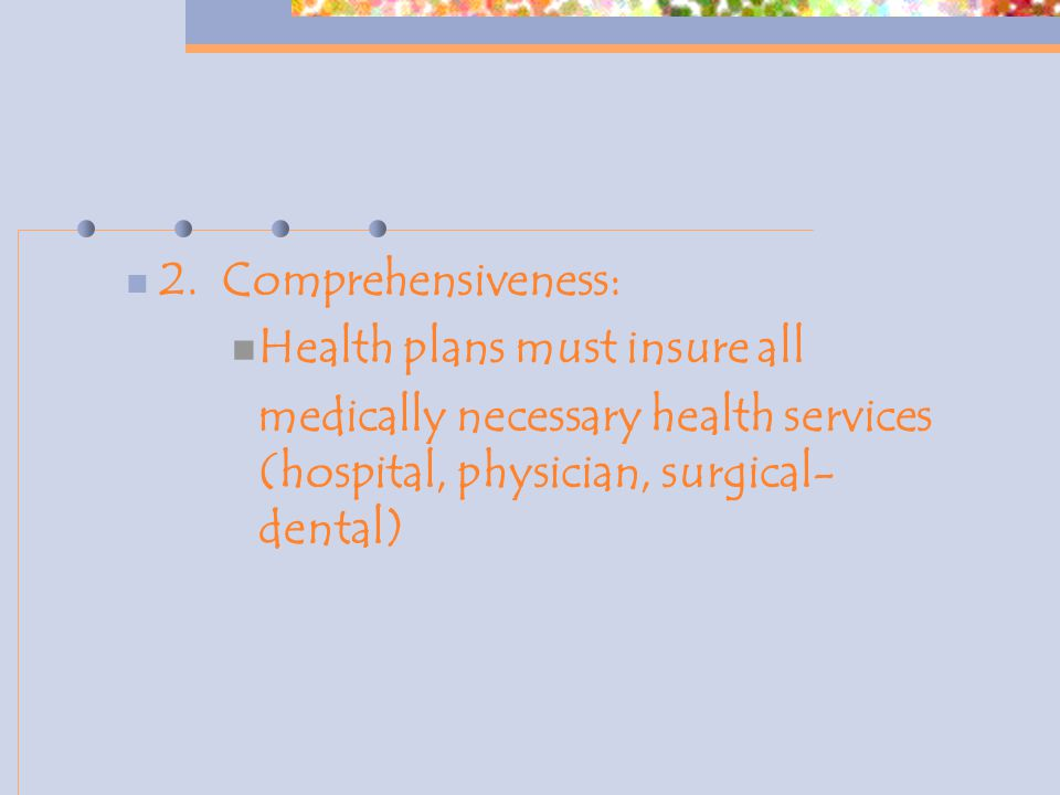 2. Comprehensiveness: Health plans must insure all medically necessary health services (hospital, physician, surgical- dental)