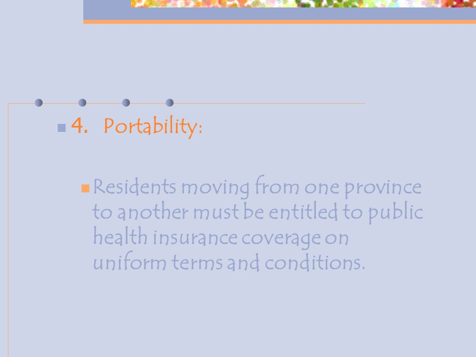 4. Portability: Residents moving from one province to another must be entitled to public health insurance coverage on uniform terms and conditions.