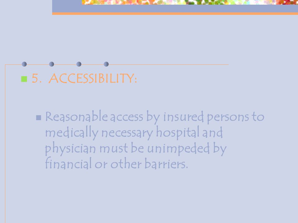 5. ACCESSIBILITY: Reasonable access by insured persons to medically necessary hospital and physician must be unimpeded by financial or other barriers.
