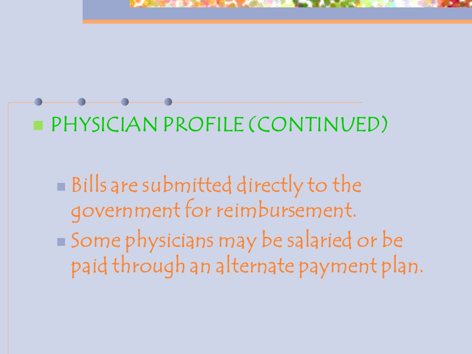 PHYSICIAN PROFILE (CONTINUED) Bills are submitted directly to the government for reimbursement.