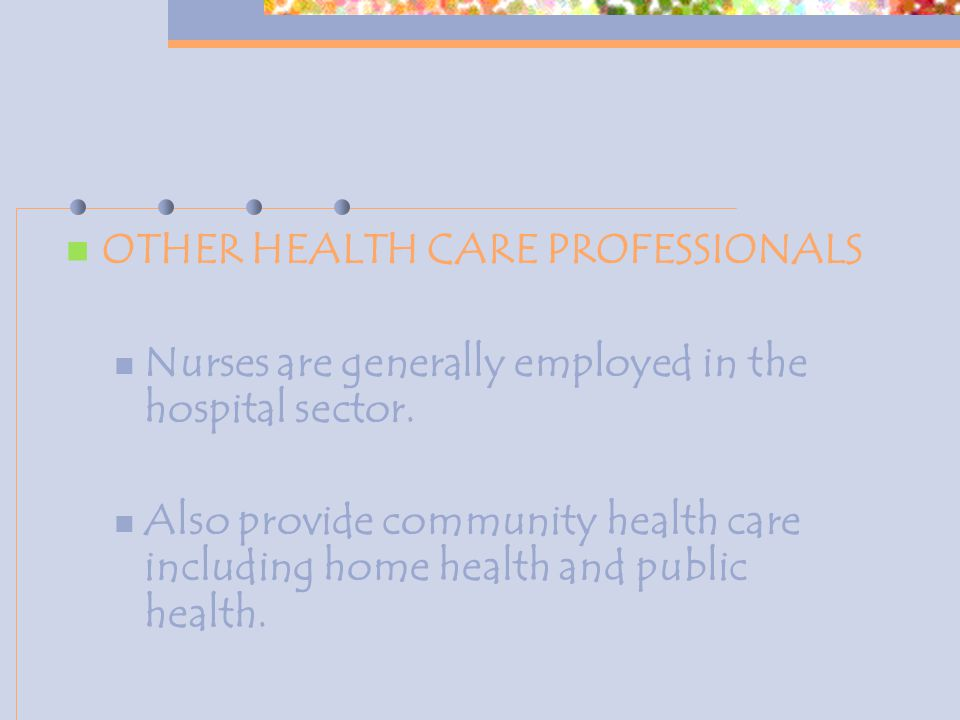 OTHER HEALTH CARE PROFESSIONALS Nurses are generally employed in the hospital sector. Also provide community health care including home health and pub