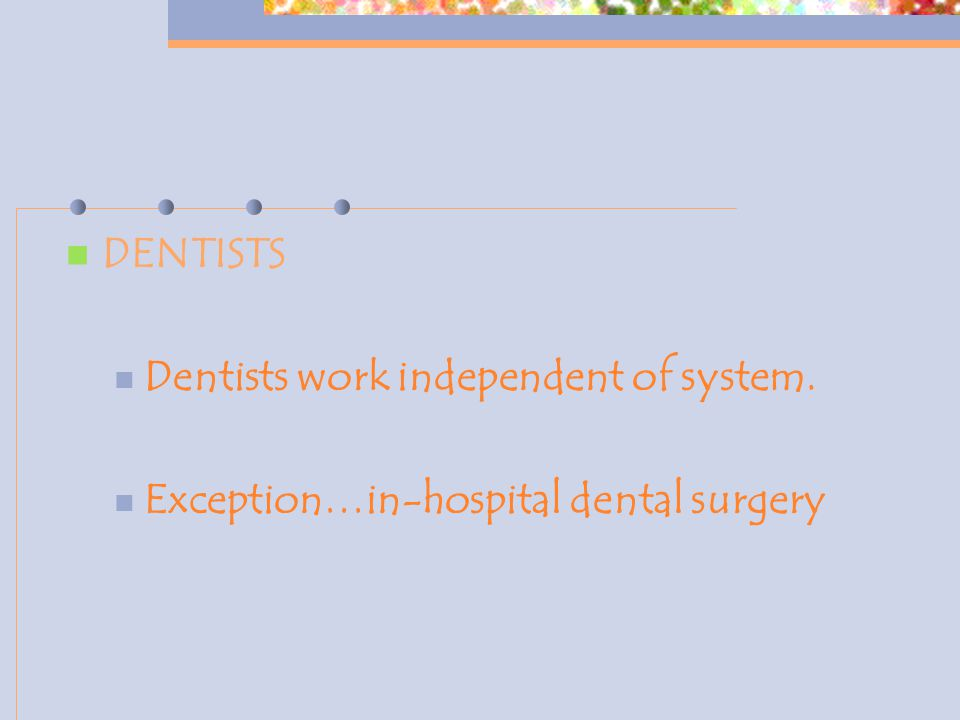 DENTISTS Dentists work independent of system. Exception…in-hospital dental surgery