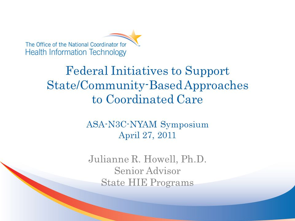 Federal Initiatives to Support State/Community-Based Approaches to Coordinated Care ASA-N3C-NYAM Symposium April 27, 2011 Julianne R. Howell, Ph.D. Se