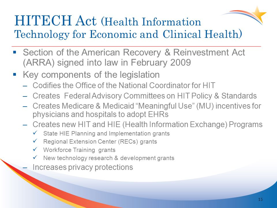 HITECH Act (Health Information Technology for Economic and Clinical Health)  Section of the American Recovery & Reinvestment Act (ARRA) signed into law in February 2009  Key components of the legislation –Codifies the Office of the National Coordinator for HIT –Creates Federal Advisory Committees on HIT Policy & Standards –Creates Medicare & Medicaid Meaningful Use (MU) incentives for physicians and hospitals to adopt EHRs –Creates new HIT and HIE (Health Information Exchange) Programs State HIE Planning and Implementation grants Regional Extension Center (RECs) grants Workforce Training grants New technology research & development grants –Increases privacy protections 15