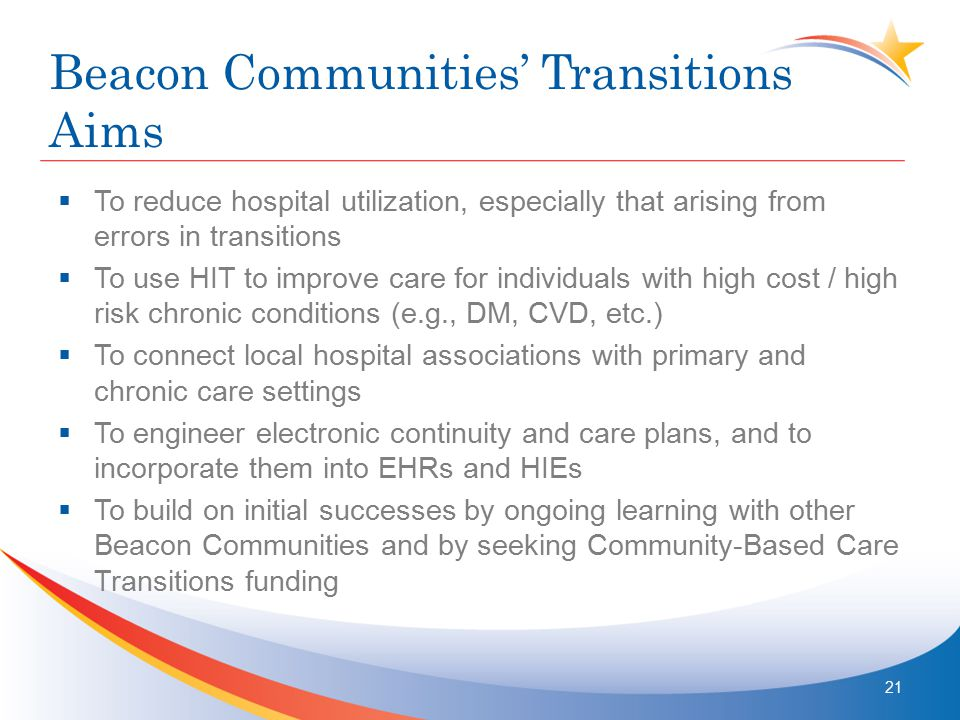 Beacon Communities' Transitions Aims  To reduce hospital utilization, especially that arising from errors in transitions  To use HIT to improve care for individuals with high cost / high risk chronic conditions (e.g., DM, CVD, etc.)  To connect local hospital associations with primary and chronic care settings  To engineer electronic continuity and care plans, and to incorporate them into EHRs and HIEs  To build on initial successes by ongoing learning with other Beacon Communities and by seeking Community-Based Care Transitions funding 21