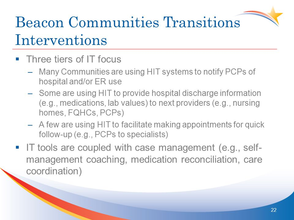Beacon Communities Transitions Interventions  Three tiers of IT focus –Many Communities are using HIT systems to notify PCPs of hospital and/or ER us