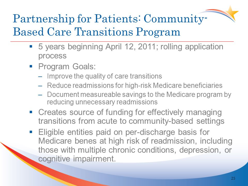 Partnership for Patients: Community- Based Care Transitions Program  5 years beginning April 12, 2011; rolling application process  Program Goals: –