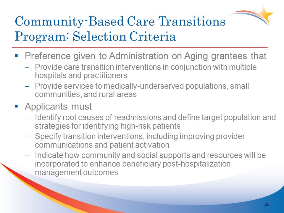 Community-Based Care Transitions Program: Selection Criteria  Preference given to Administration on Aging grantees that –Provide care transition interventions in conjunction with multiple hospitals and practitioners –Provide services to medically-underserved populations, small communities, and rural areas  Applicants must –Identify root causes of readmissions and define target population and strategies for identifying high-risk patients –Specify transition interventions, including improving provider communications and patient activation –Indicate how community and social supports and resources will be incorporated to enhance beneficiary post-hospitalization management outcomes 26
