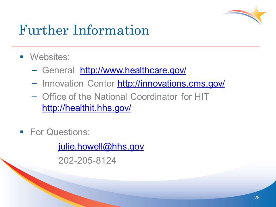 Further Information  Websites: – General http://www.healthcare.gov/http://www.healthcare.gov/ – Innovation Center http://innovations.cms.gov/http://innovations.cms.gov/ – Office of the National Coordinator for HIT http://healthit.hhs.gov/ http://healthit.hhs.gov/  For Questions: julie.howell@hhs.gov 202-205-8124 28