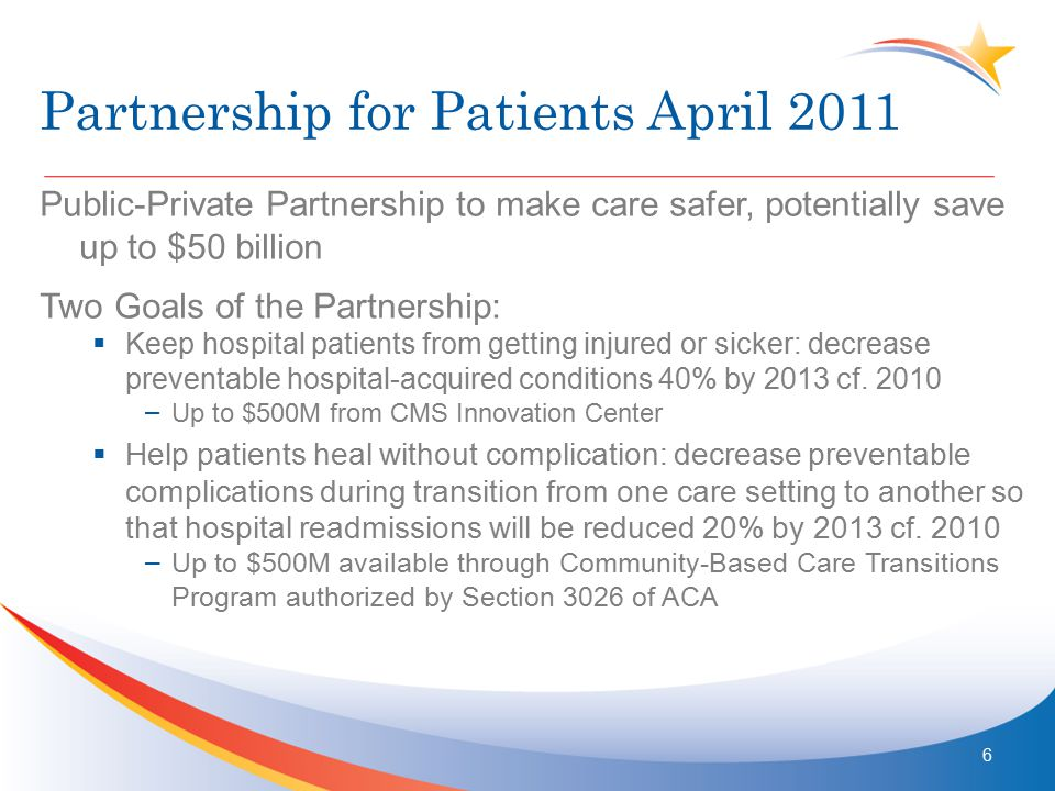 Partnership for Patients April 2011 Public-Private Partnership to make care safer, potentially save up to $50 billion Two Goals of the Partnership:  Keep hospital patients from getting injured or sicker: decrease preventable hospital-acquired conditions 40% by 2013 cf.