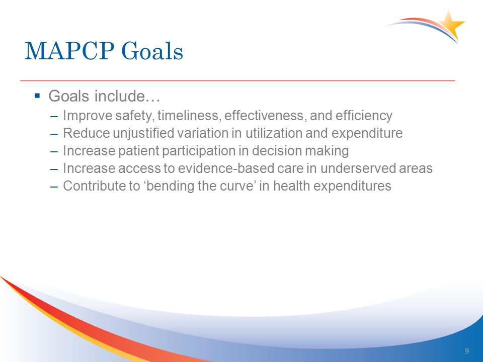MAPCP Goals  Goals include… –Improve safety, timeliness, effectiveness, and efficiency –Reduce unjustified variation in utilization and expenditure –