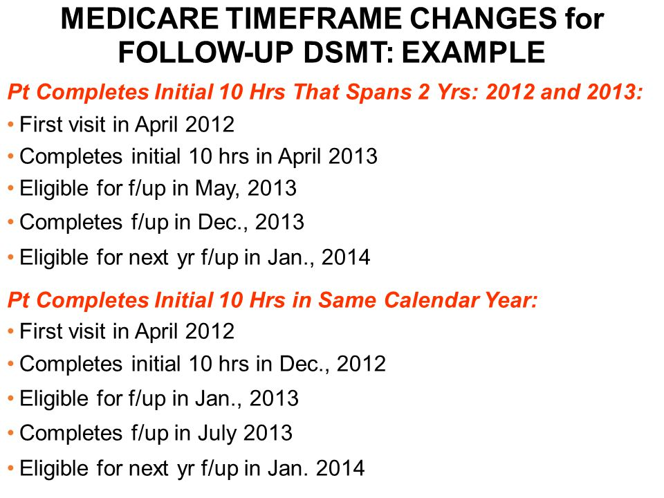 MEDICARE TIMEFRAME CHANGES for FOLLOW-UP DSMT: EXAMPLE Pt Completes Initial 10 Hrs That Spans 2 Yrs: 2012 and 2013: First visit in April 2012 Complete