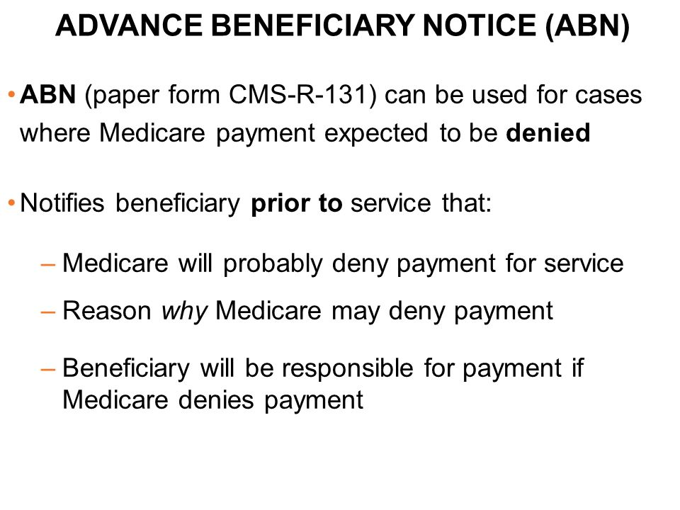 ABN (paper form CMS-R-131) can be used for cases where Medicare payment expected to be denied Notifies beneficiary prior to service that: –Medicare wi