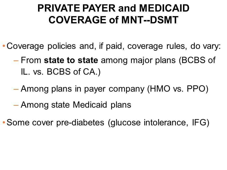 PRIVATE PAYER and MEDICAID COVERAGE of MNT--DSMT Coverage policies and, if paid, coverage rules, do vary: –From state to state among major plans (BCBS