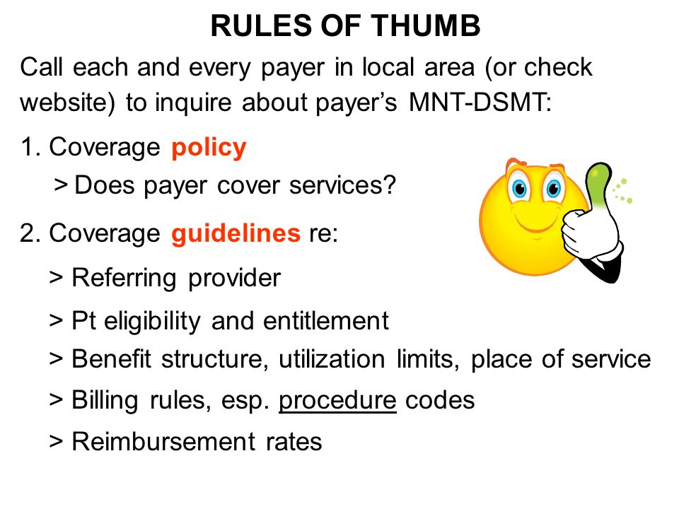 RULES OF THUMB Call each and every payer in local area (or check website) to inquire about payer's MNT-DSMT: 1. Coverage policy > Does payer cover ser
