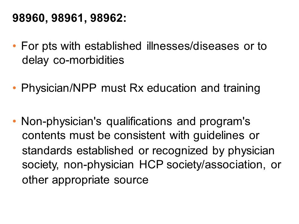 98960, 98961, 98962: For pts with established illnesses/diseases or to delay co-morbidities Physician/NPP must Rx education and training Non-physician