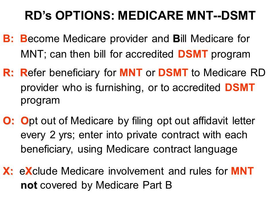 RD's OPTIONS: MEDICARE MNT--DSMT B B: Become Medicare provider and Bill Medicare for MNT; can then bill for accredited DSMT program R: R R: Refer bene