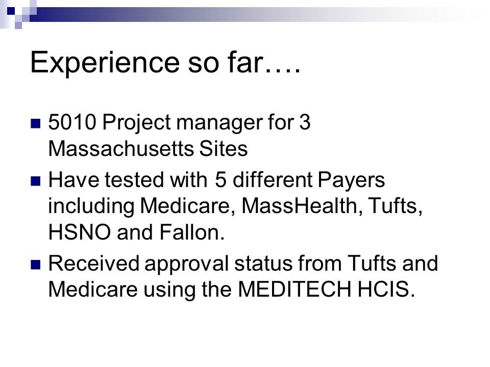 Experience so far…. 5010 Project manager for 3 Massachusetts Sites Have tested with 5 different Payers including Medicare, MassHealth, Tufts, HSNO and
