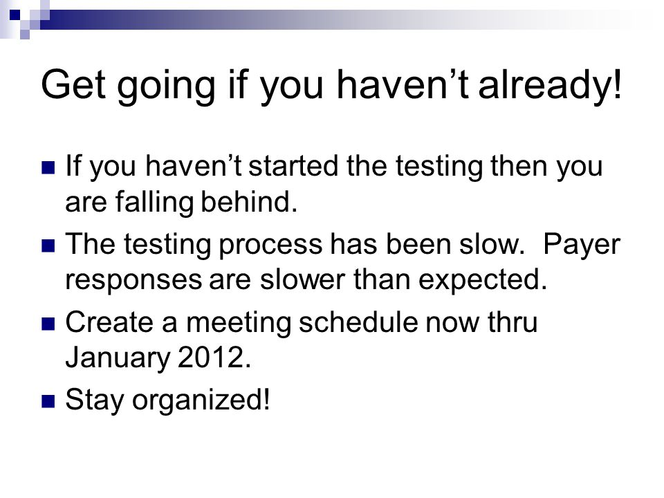 Get going if you haven't already! If you haven't started the testing then you are falling behind. The testing process has been slow. Payer responses a