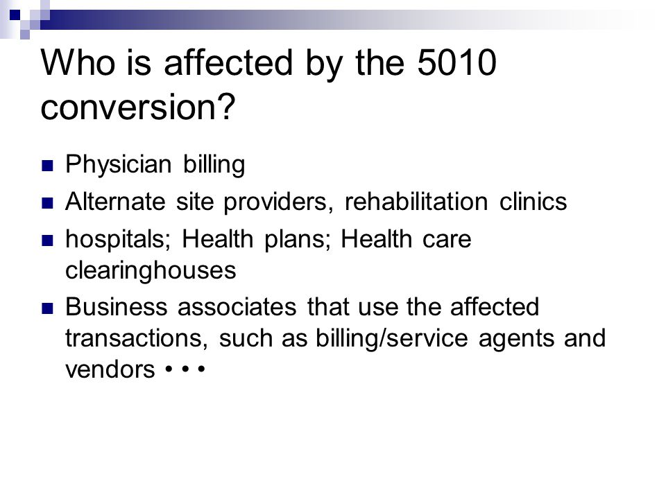 Who is affected by the 5010 conversion? Physician billing Alternate site providers, rehabilitation clinics hospitals; Health plans; Health care cleari