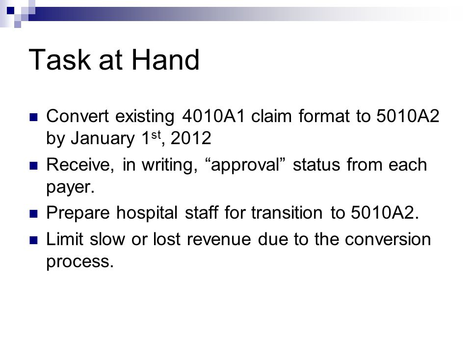 "Task at Hand Convert existing 4010A1 claim format to 5010A2 by January 1 st, 2012 Receive, in writing, ""approval"" status from each payer. Prepare hosp"