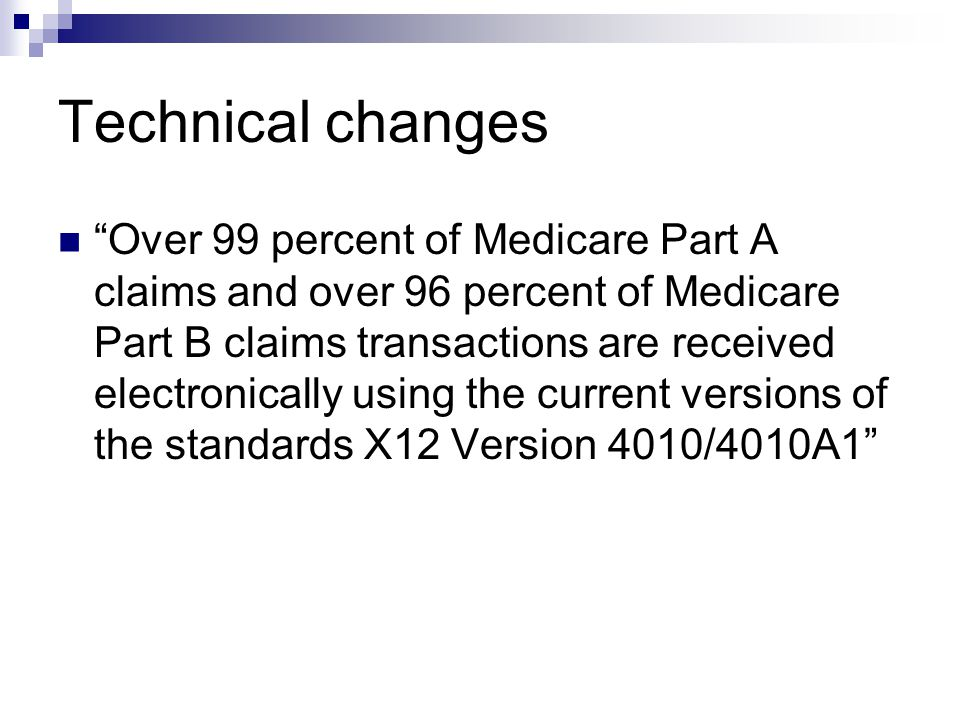 "Technical changes ""Over 99 percent of Medicare Part A claims and over 96 percent of Medicare Part B claims transactions are received electronically us"