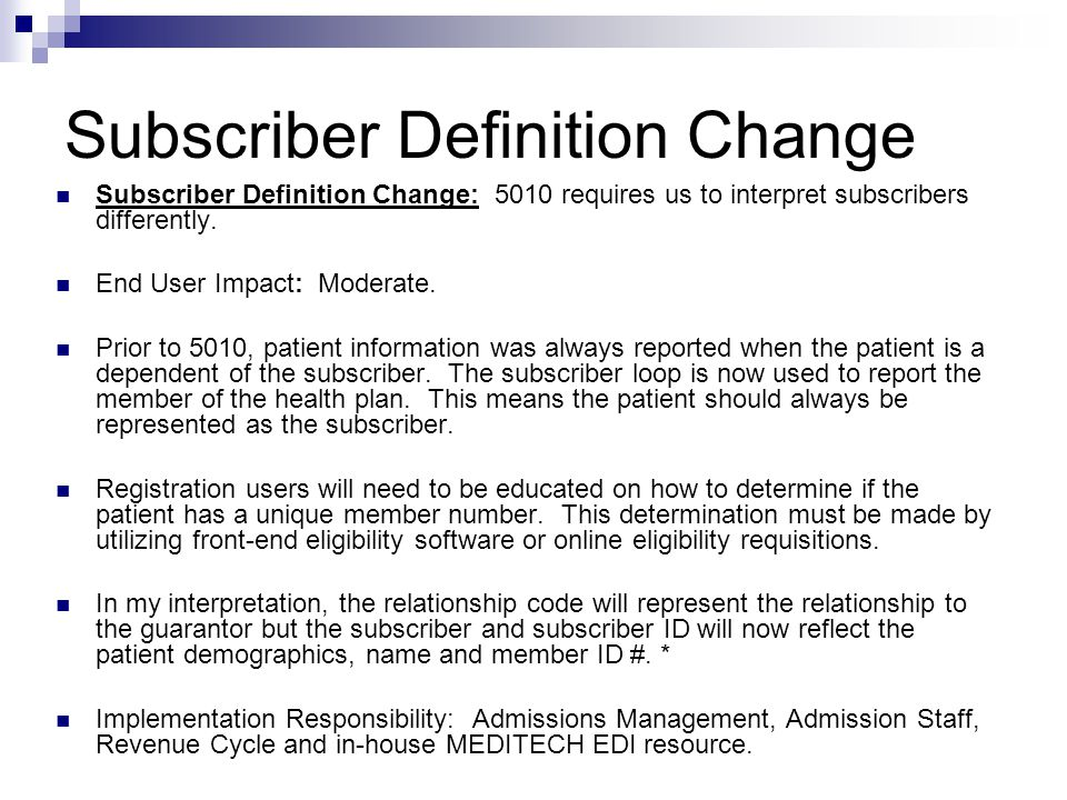 Subscriber Definition Change Subscriber Definition Change: 5010 requires us to interpret subscribers differently. End User Impact: Moderate. Prior to
