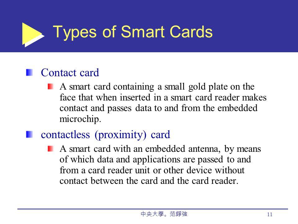 中央大學。范錚強 11 Types of Smart Cards Contact card A smart card containing a small gold plate on the face that when inserted in a smart card reader makes contact and passes data to and from the embedded microchip.