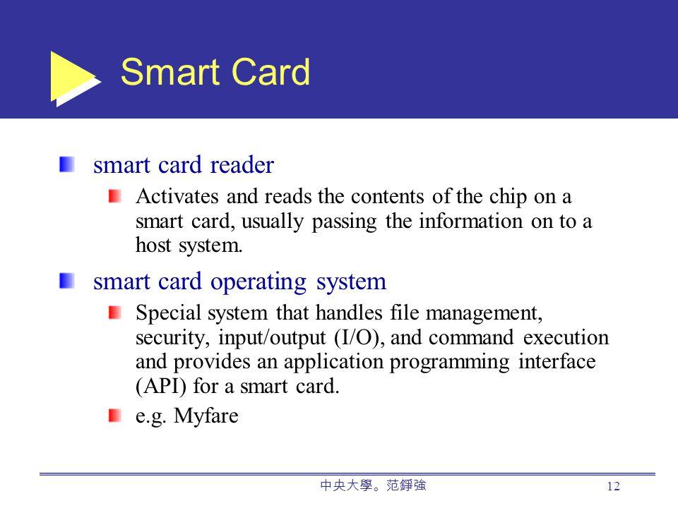 中央大學。范錚強 12 Smart Card smart card reader Activates and reads the contents of the chip on a smart card, usually passing the information on to a host system.