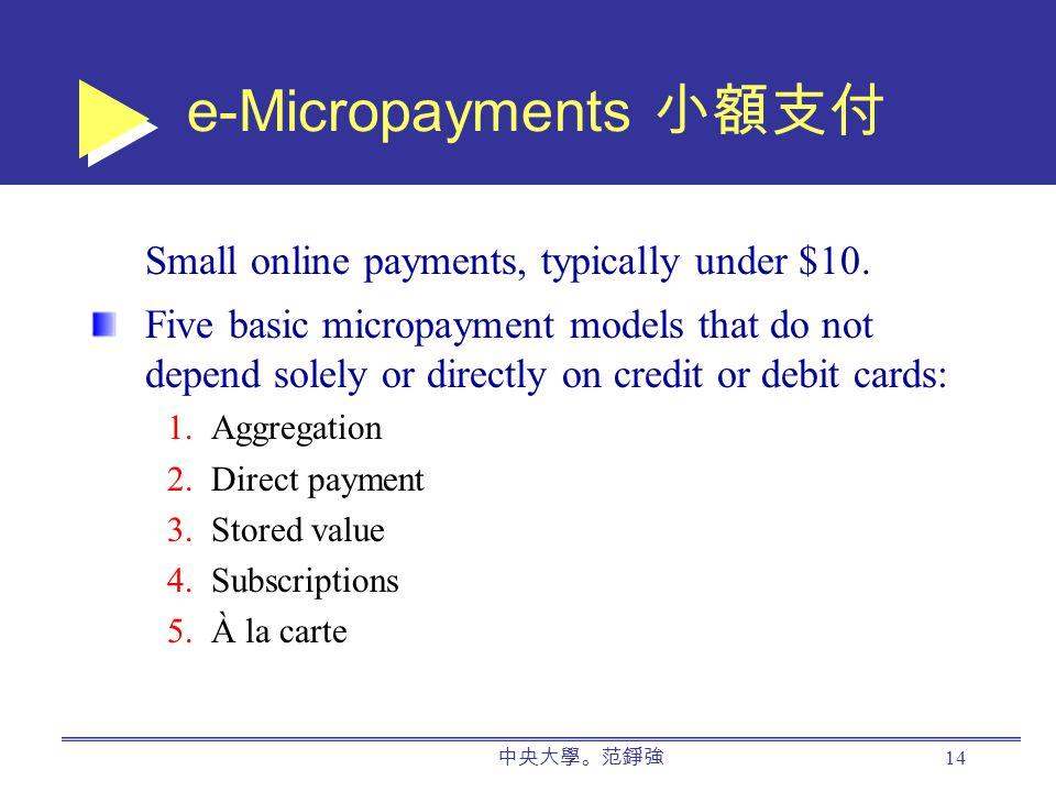 中央大學。范錚強 14 e-Micropayments 小額支付 Small online payments, typically under $10.