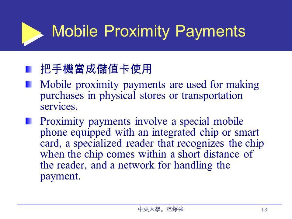中央大學。范錚強 18 Mobile Proximity Payments 把手機當成儲值卡使用 Mobile proximity payments are used for making purchases in physical stores or transportation services.