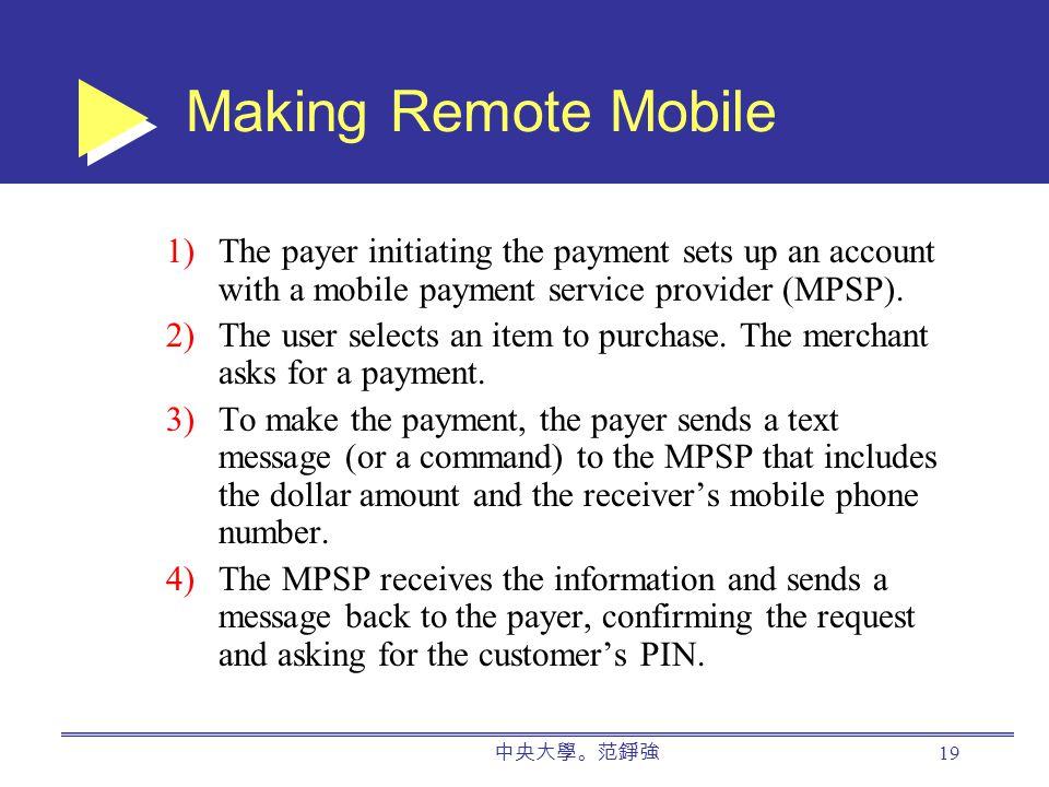 中央大學。范錚強 19 Making Remote Mobile 1)The payer initiating the payment sets up an account with a mobile payment service provider (MPSP).