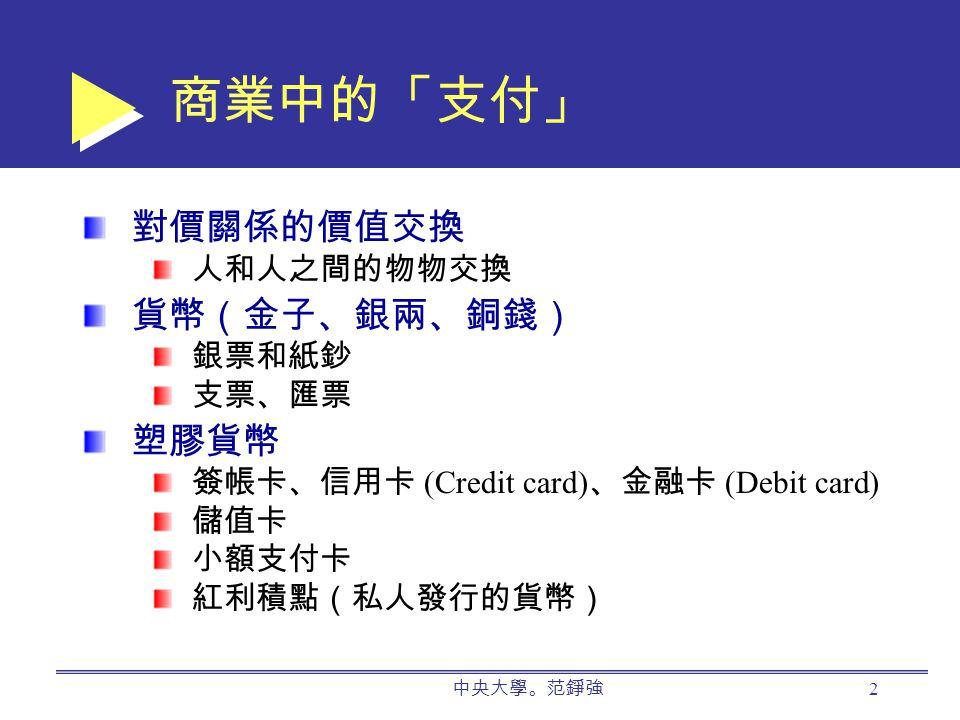 中央大學。范錚強 2 商業中的「支付」 對價關係的價值交換 人和人之間的物物交換 貨幣(金子、銀兩、銅錢) 銀票和紙鈔 支票、匯票 塑膠貨幣 簽帳卡、信用卡 (Credit card) 、金融卡 (Debit card) 儲值卡 小額支付卡 紅利積點(私人發行的貨幣)